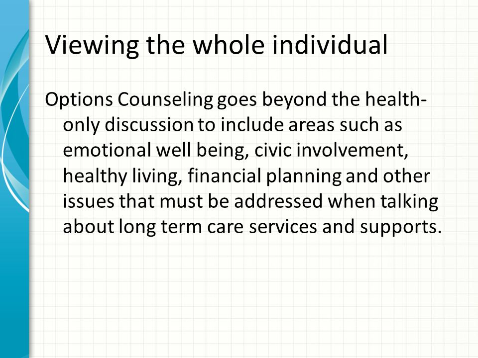 Viewing the whole individual Options Counseling goes beyond the health- only discussion to include areas such as emotional well being, civic involvement, healthy living, financial planning and other issues that must be addressed when talking about long term care services and supports.