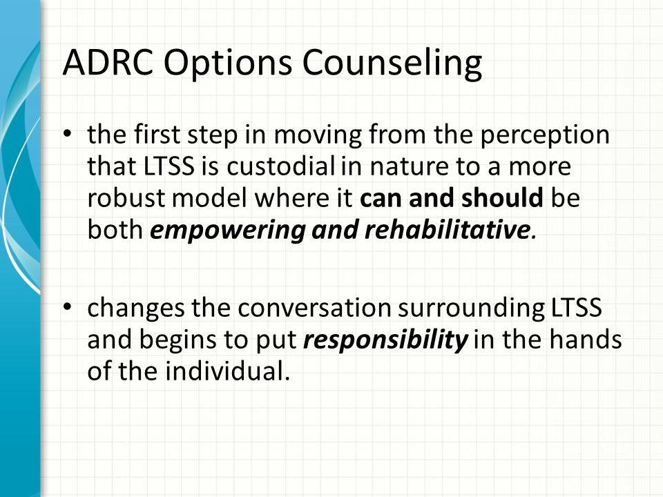 ADRC Options Counseling the first step in moving from the perception that LTSS is custodial in nature to a more robust model where it can and should be both empowering and rehabilitative.