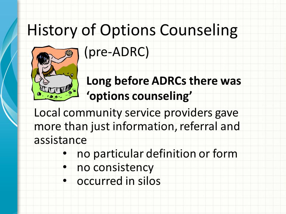 Long before ADRCs there was options counseling History of Options Counseling (pre-ADRC) Local community service providers gave more than just information, referral and assistance no particular definition or form no consistency occurred in silos