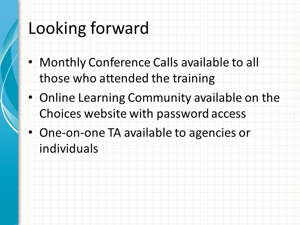 Looking forward Monthly Conference Calls available to all those who attended the training Online Learning Community available on the Choices website with password access One-on-one TA available to agencies or individuals