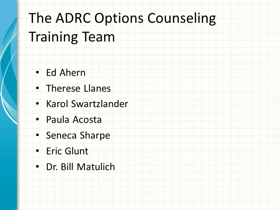 The ADRC Options Counseling Training Team Ed Ahern Therese Llanes Karol Swartzlander Paula Acosta Seneca Sharpe Eric Glunt Dr.