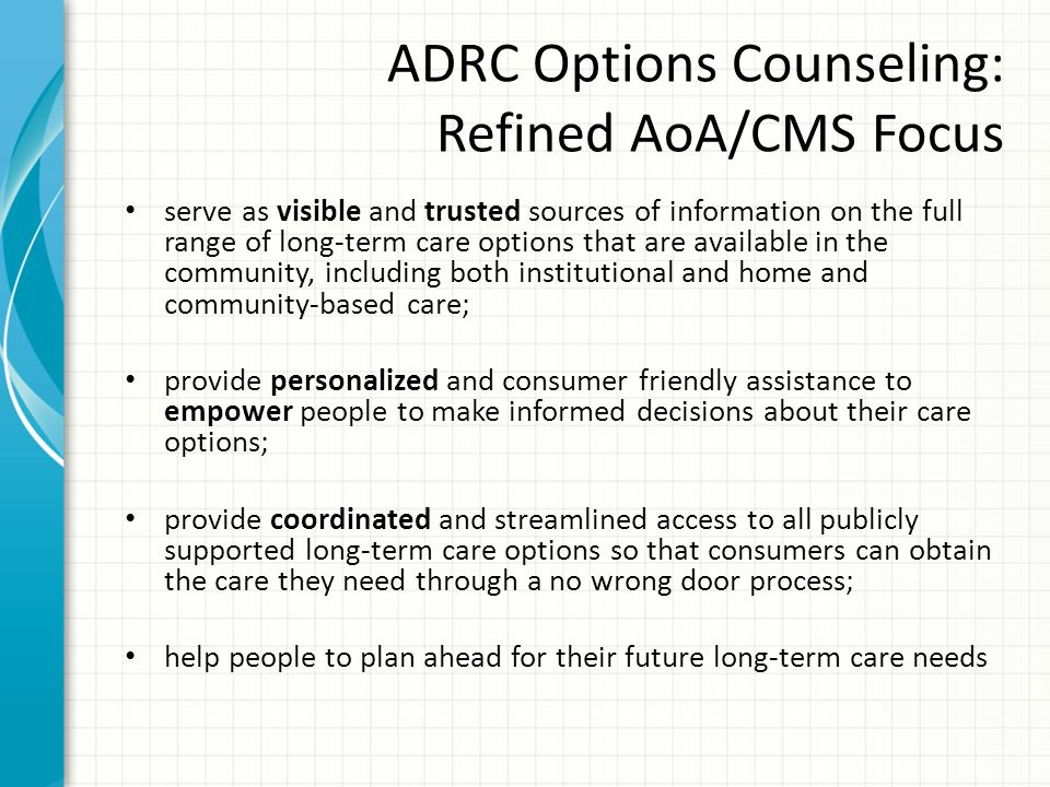 ADRC Options Counseling: Refined AoA/CMS Focus serve as visible and trusted sources of information on the full range of long-term care options that are available in the community, including both institutional and home and community-based care; provide personalized and consumer friendly assistance to empower people to make informed decisions about their care options; provide coordinated and streamlined access to all publicly supported long-term care options so that consumers can obtain the care they need through a no wrong door process; help people to plan ahead for their future long-term care needs