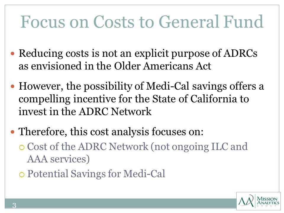 Focus on Costs to General Fund Reducing costs is not an explicit purpose of ADRCs as envisioned in the Older Americans Act However, the possibility of Medi-Cal savings offers a compelling incentive for the State of California to invest in the ADRC Network Therefore, this cost analysis focuses on: Cost of the ADRC Network (not ongoing ILC and AAA services) Potential Savings for Medi-Cal 3