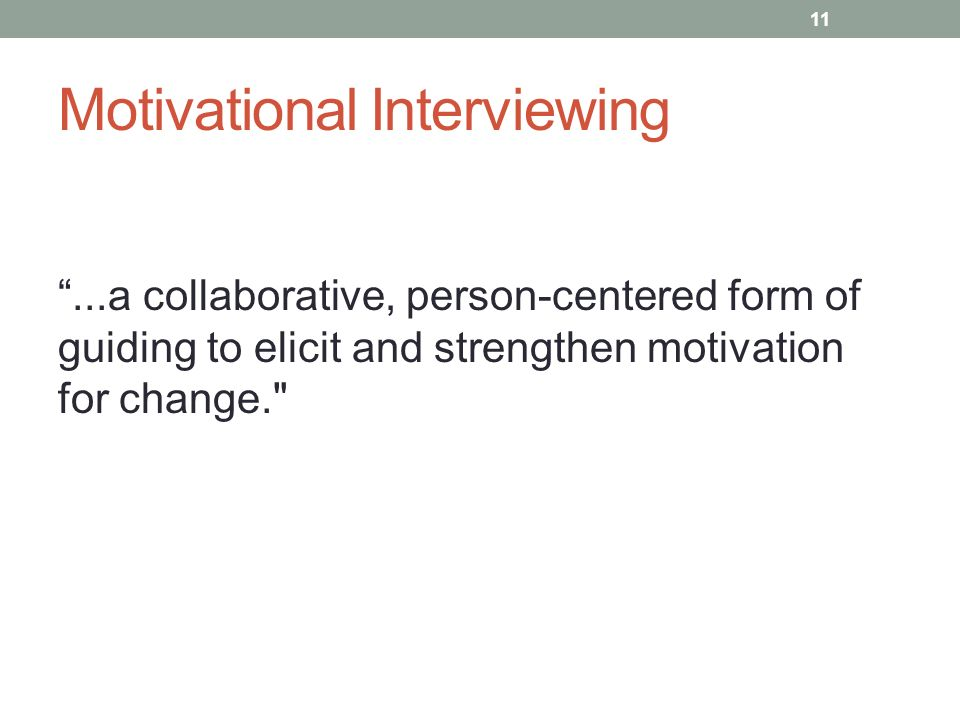 Motivational Interviewing...a collaborative, person-centered form of guiding to elicit and strengthen motivation for change. 11