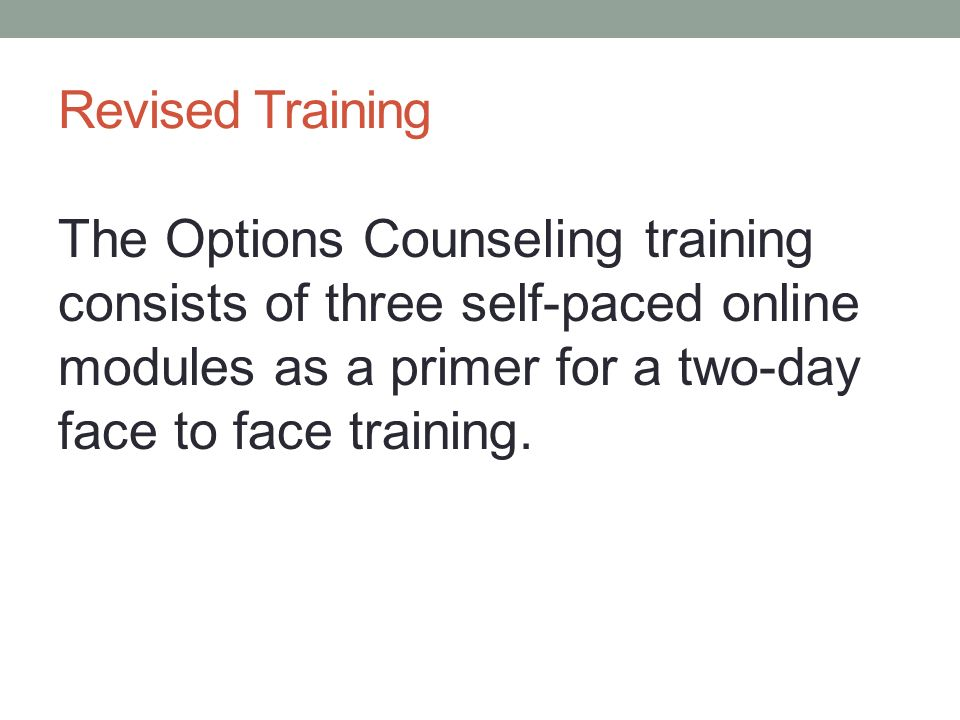 Revised Training The Options Counseling training consists of three self-paced online modules as a primer for a two-day face to face training.