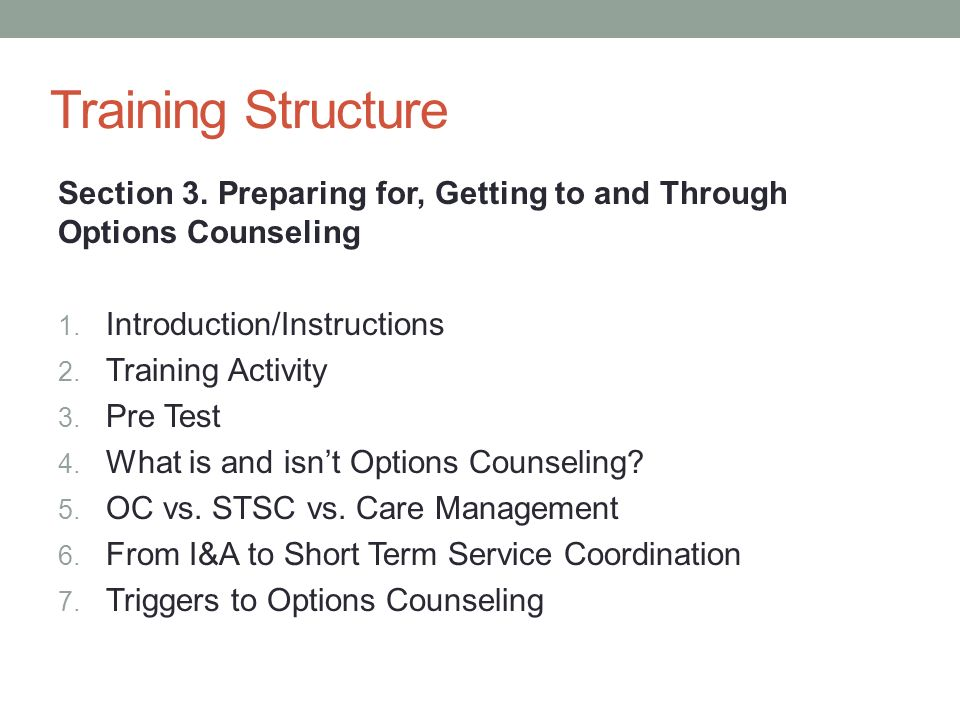 Training Structure Section 3. Preparing for, Getting to and Through Options Counseling 1. Introduction/Instructions 2. Training Activity 3. Pre Test 4
