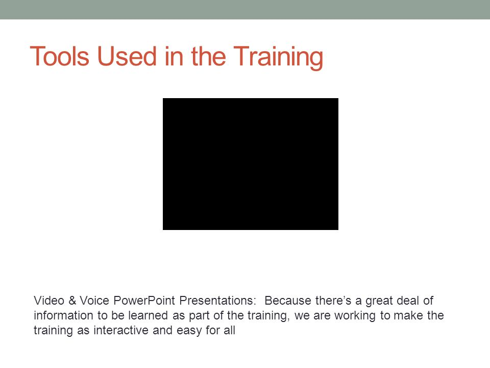 Video & Voice PowerPoint Presentations: Because theres a great deal of information to be learned as part of the training, we are working to make the training as interactive and easy for all Tools Used in the Training