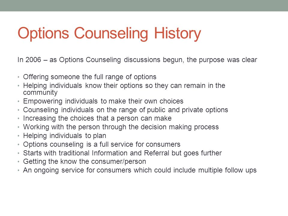 Options Counseling History In 2006 – as Options Counseling discussions begun, the purpose was clear Offering someone the full range of options Helping individuals know their options so they can remain in the community Empowering individuals to make their own choices Counseling individuals on the range of public and private options Increasing the choices that a person can make Working with the person through the decision making process Helping individuals to plan Options counseling is a full service for consumers Starts with traditional Information and Referral but goes further Getting the know the consumer/person An ongoing service for consumers which could include multiple follow ups