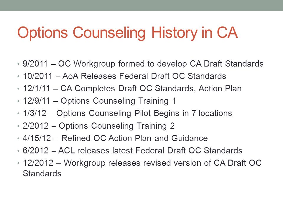 Options Counseling History in CA 9/2011 – OC Workgroup formed to develop CA Draft Standards 10/2011 – AoA Releases Federal Draft OC Standards 12/1/11 – CA Completes Draft OC Standards, Action Plan 12/9/11 – Options Counseling Training 1 1/3/12 – Options Counseling Pilot Begins in 7 locations 2/2012 – Options Counseling Training 2 4/15/12 – Refined OC Action Plan and Guidance 6/2012 – ACL releases latest Federal Draft OC Standards 12/2012 – Workgroup releases revised version of CA Draft OC Standards