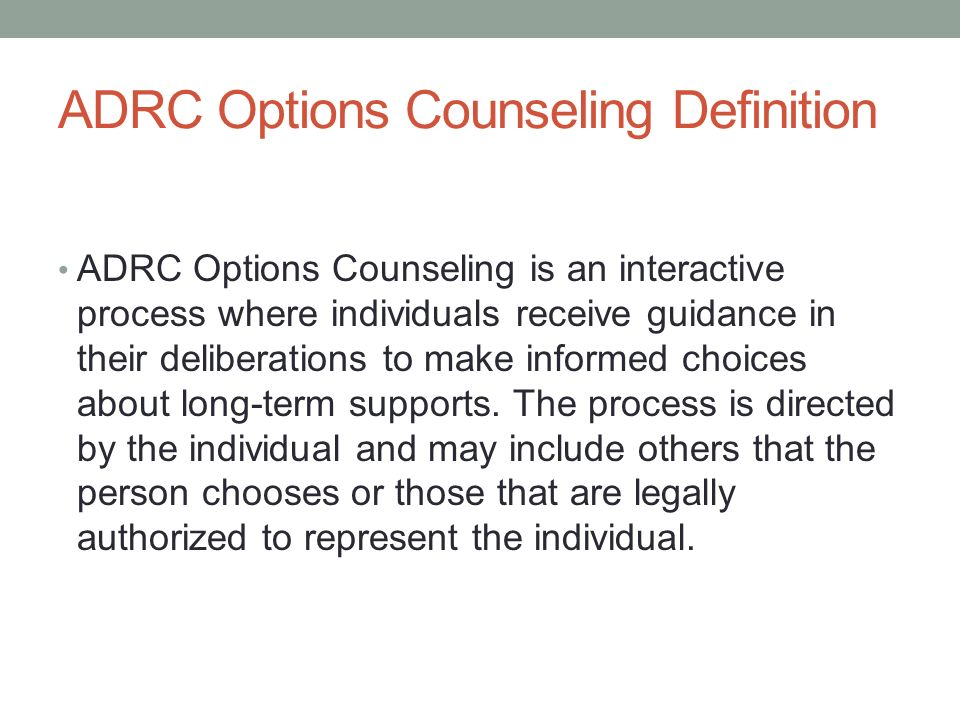 ADRC Options Counseling Definition ADRC Options Counseling is an interactive process where individuals receive guidance in their deliberations to make