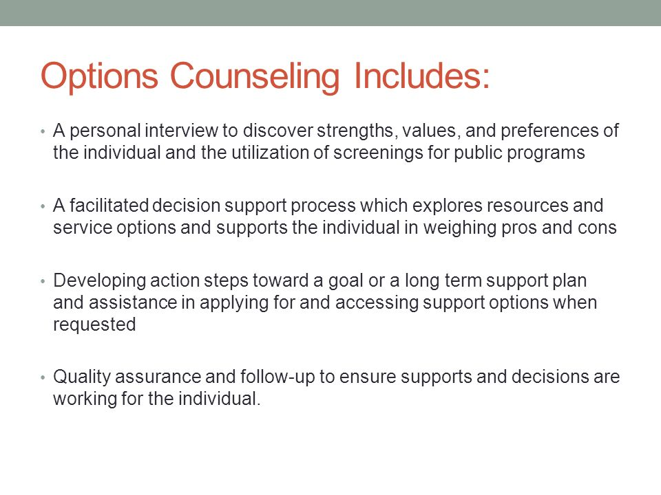 Options Counseling Includes: A personal interview to discover strengths, values, and preferences of the individual and the utilization of screenings for public programs A facilitated decision support process which explores resources and service options and supports the individual in weighing pros and cons Developing action steps toward a goal or a long term support plan and assistance in applying for and accessing support options when requested Quality assurance and follow-up to ensure supports and decisions are working for the individual.