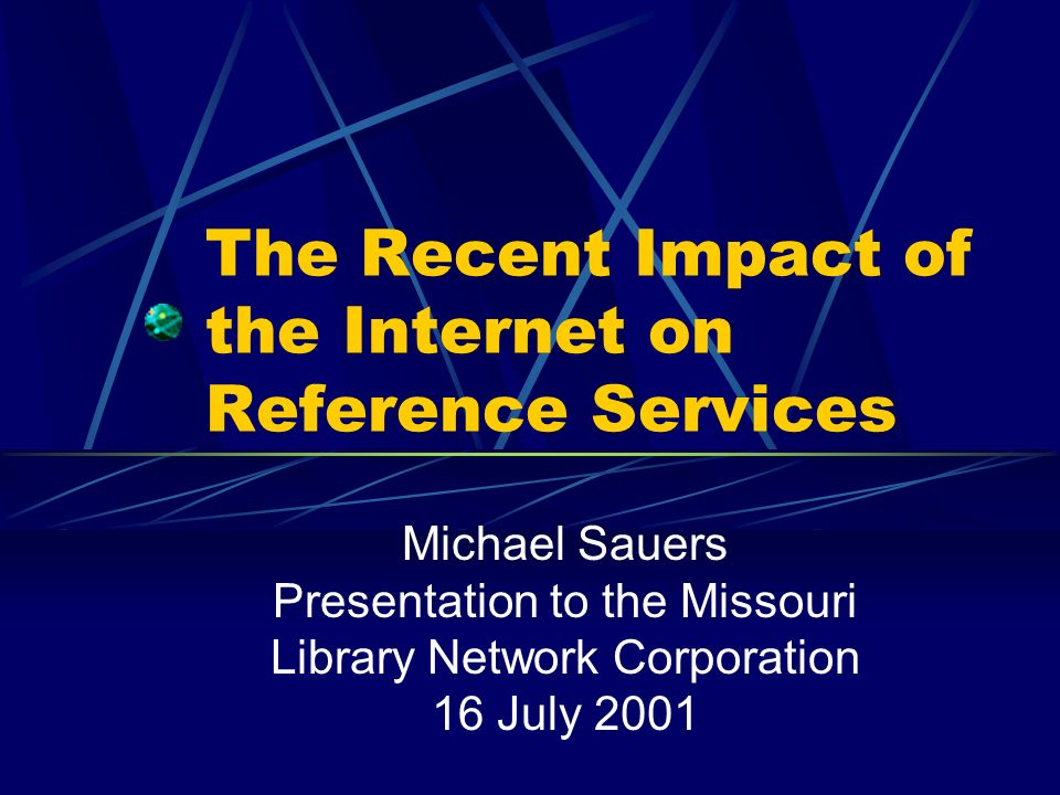 The Recent Impact of the Internet on Reference Services Michael Sauers Presentation to the Missouri Library Network Corporation 16 July 2001