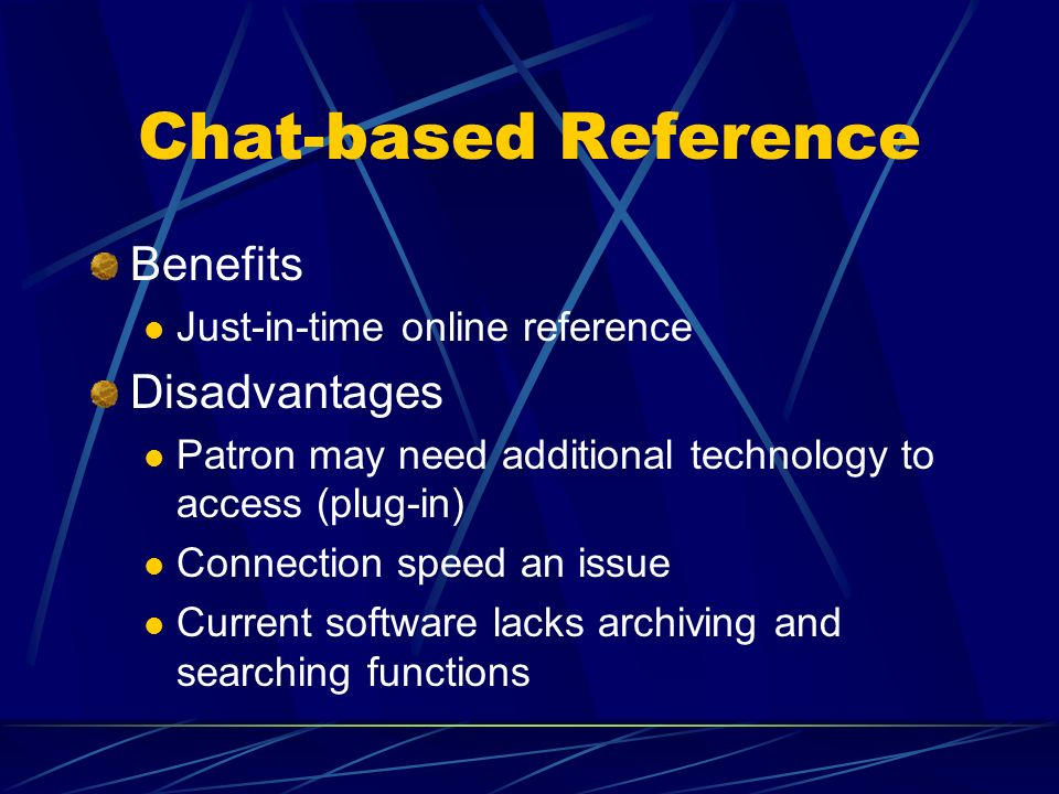 Chat-based Reference Benefits Just-in-time online reference Disadvantages Patron may need additional technology to access (plug-in) Connection speed an issue Current software lacks archiving and searching functions