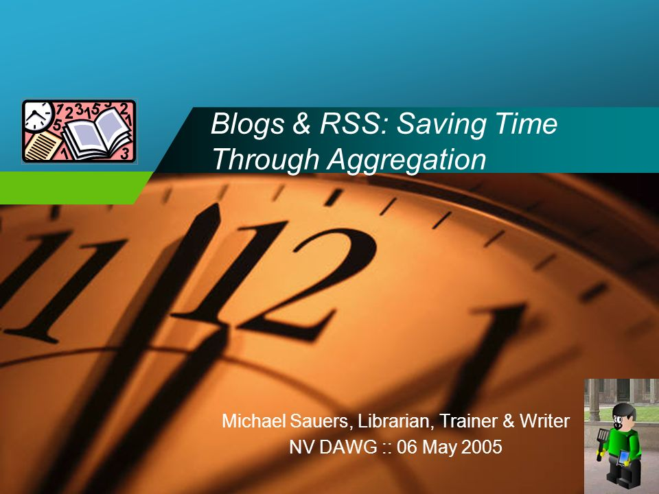 Company LOGO Blogs & RSS: Saving Time Through Aggregation Michael Sauers, Librarian, Trainer & Writer NV DAWG :: 06 May 2005