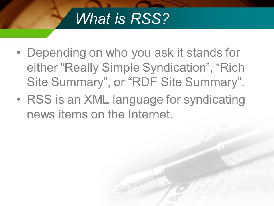What is RSS? Depending on who you ask it stands for either Really Simple Syndication, Rich Site Summary, or RDF Site Summary. RSS is an XML language f