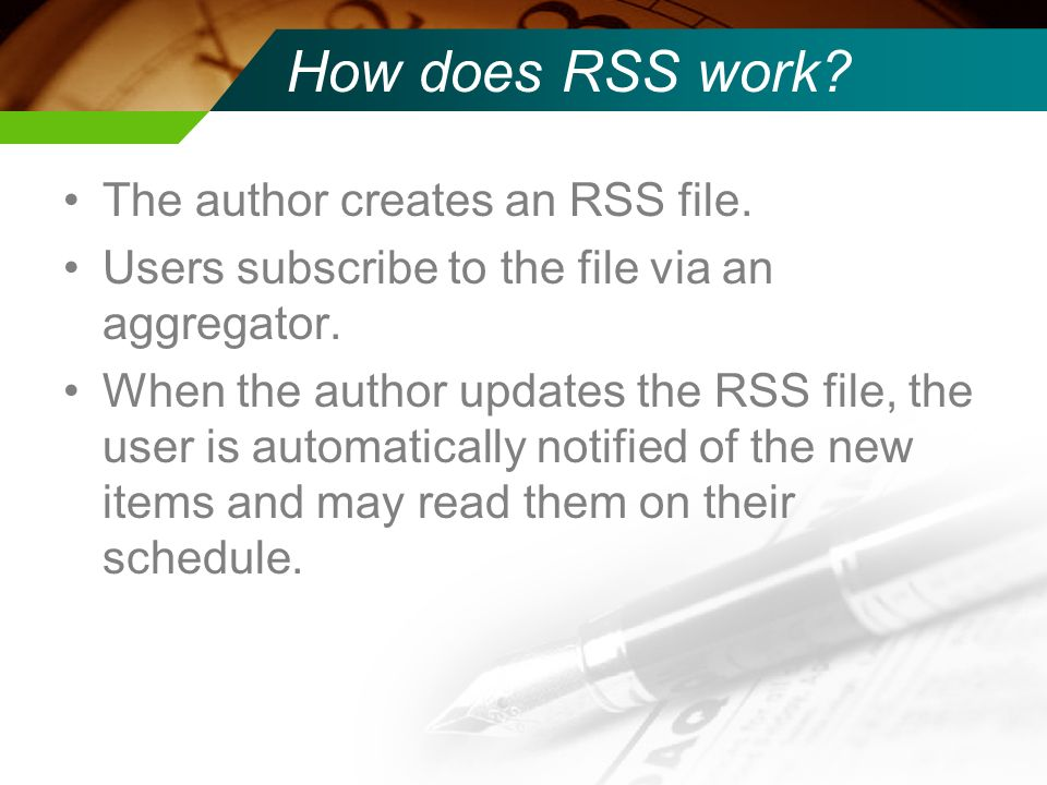 How does RSS work? The author creates an RSS file. Users subscribe to the file via an aggregator. When the author updates the RSS file, the user is au