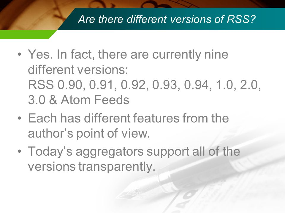 Are there different versions of RSS? Yes. In fact, there are currently nine different versions: RSS 0.90, 0.91, 0.92, 0.93, 0.94, 1.0, 2.0, 3.0 & Atom
