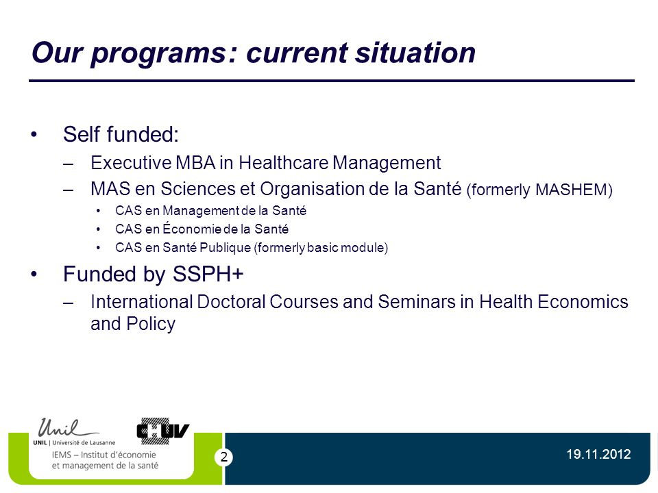 2 Our programs: current situation Self funded: –Executive MBA in Healthcare Management –MAS en Sciences et Organisation de la Santé (formerly MASHEM) CAS en Management de la Santé CAS en Économie de la Santé CAS en Santé Publique (formerly basic module) Funded by SSPH+ –International Doctoral Courses and Seminars in Health Economics and Policy 19.11.2012
