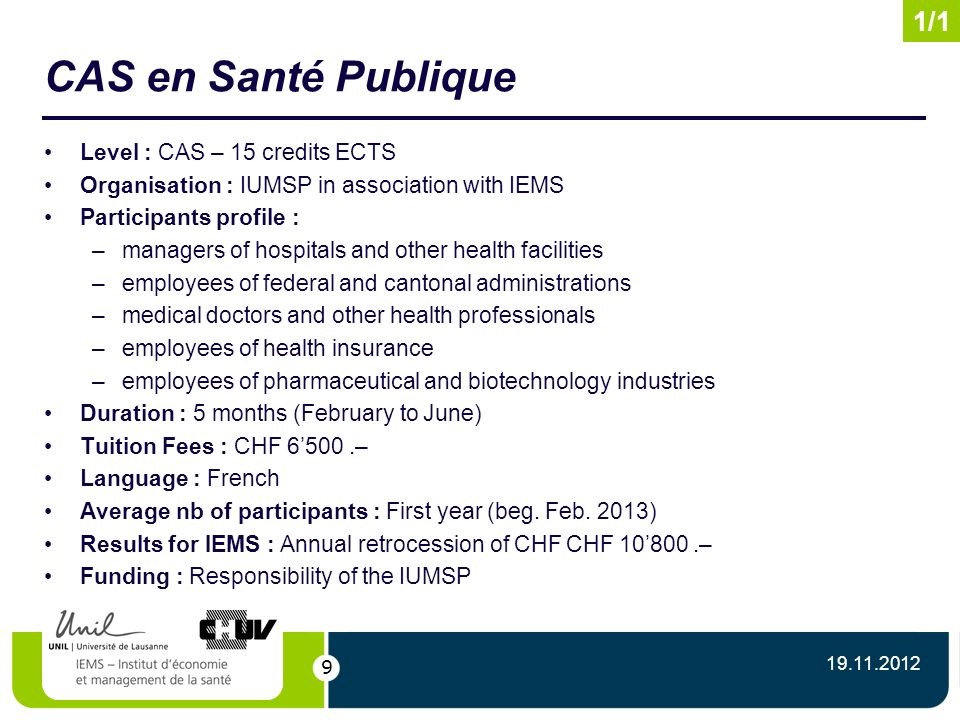 9 CAS en Santé Publique Level : CAS – 15 credits ECTS Organisation : IUMSP in association with IEMS Participants profile : –managers of hospitals and other health facilities –employees of federal and cantonal administrations –medical doctors and other health professionals –employees of health insurance –employees of pharmaceutical and biotechnology industries Duration : 5 months (February to June) Tuition Fees : CHF 6500.– Language : French Average nb of participants : First year (beg.