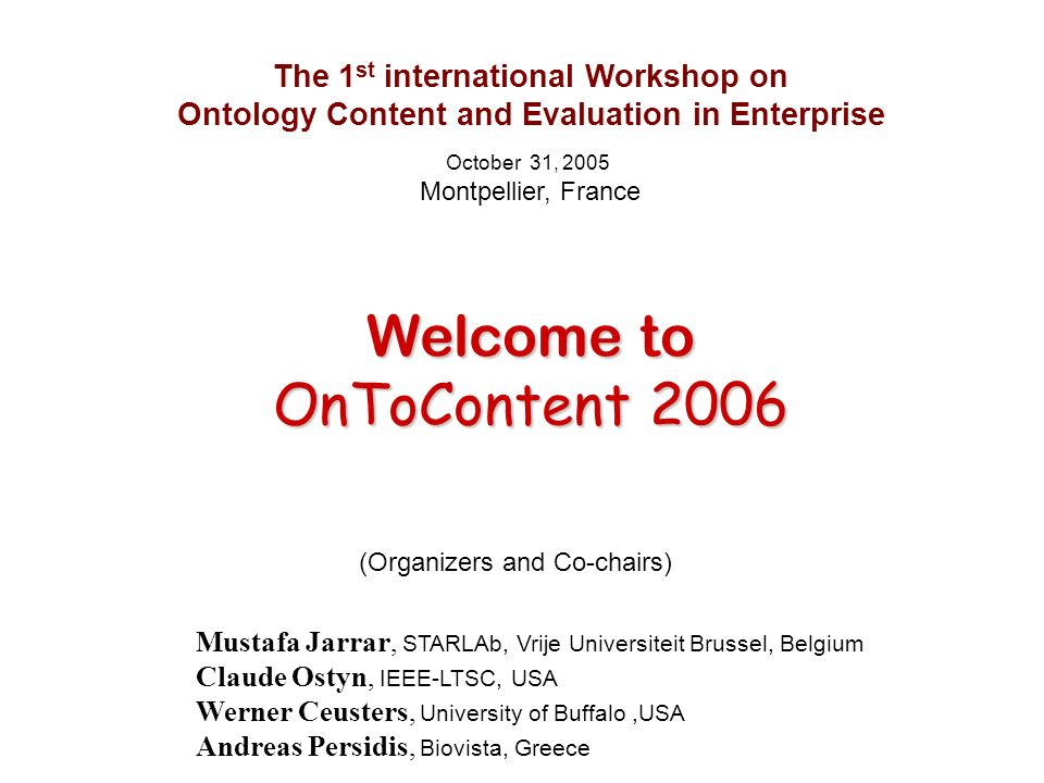 The 1 st international Workshop on Ontology Content and Evaluation in Enterprise October 31, 2005 Montpellier, France Welcome to Welcome to OnToConten