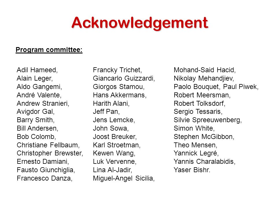 Acknowledgement Adil Hameed, Alain Leger, Aldo Gangemi, André Valente, Andrew Stranieri, Avigdor Gal, Barry Smith, Bill Andersen, Bob Colomb, Christiane Fellbaum, Christopher Brewster, Ernesto Damiani, Fausto Giunchiglia, Francesco Danza, Mohand-Said Hacid, Nikolay Mehandjiev, Paolo Bouquet, Paul Piwek, Robert Meersman, Robert Tolksdorf, Sergio Tessaris, Silvie Spreeuwenberg, Simon White, Stephen McGibbon, Theo Mensen, Yannick Legré, Yannis Charalabidis, Yaser Bishr.