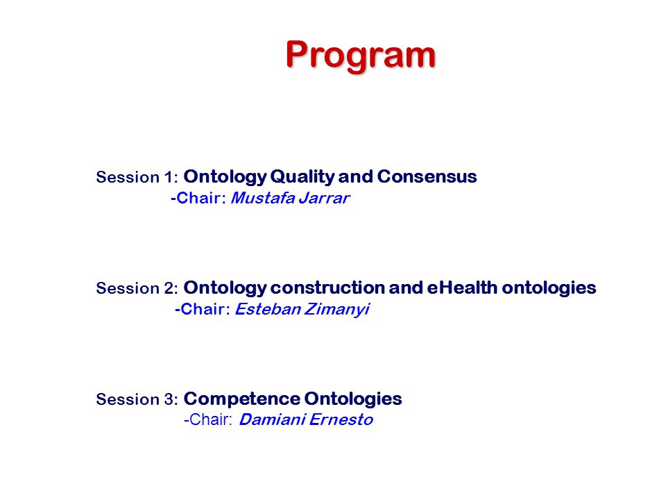 Program Session 1: Ontology Quality and Consensus -Chair: Mustafa Jarrar Session 2: Ontology construction and eHealth ontologies -Chair: Esteban Zimanyi Session 3: Competence Ontologies -Chair: Damiani Ernesto