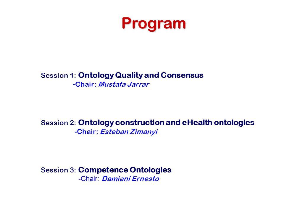 Program Session 1: Ontology Quality and Consensus -Chair: Mustafa Jarrar Session 2: Ontology construction and eHealth ontologies -Chair: Esteban Ziman