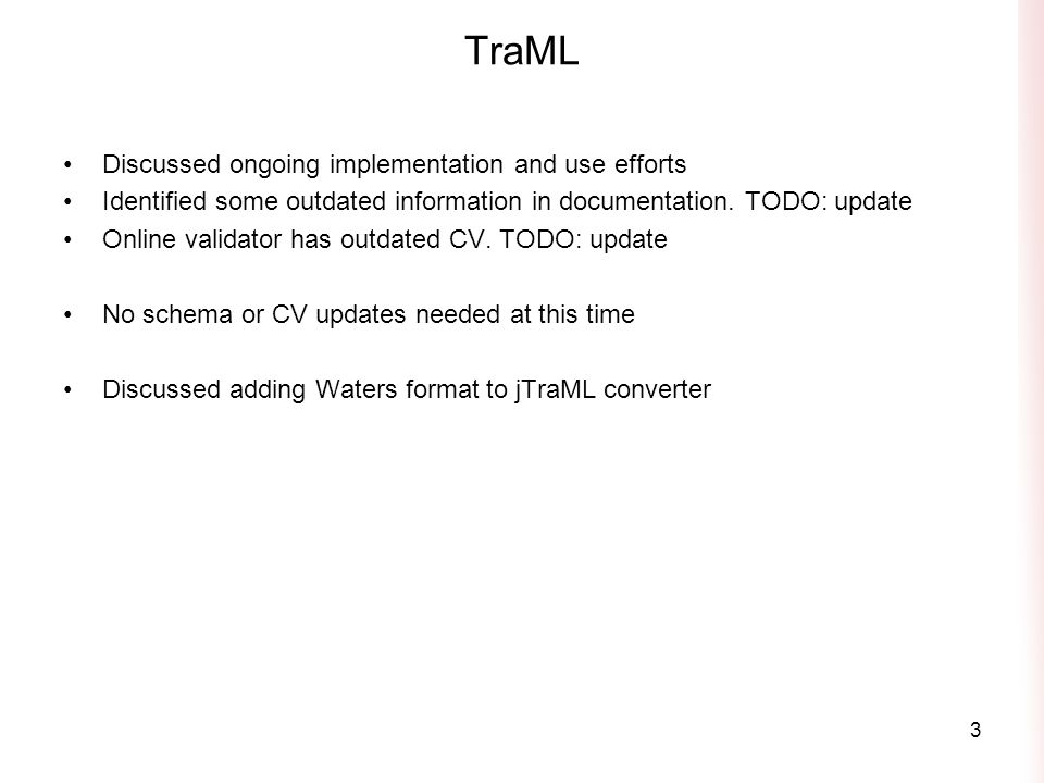 TraML Discussed ongoing implementation and use efforts Identified some outdated information in documentation. TODO: update Online validator has outdat