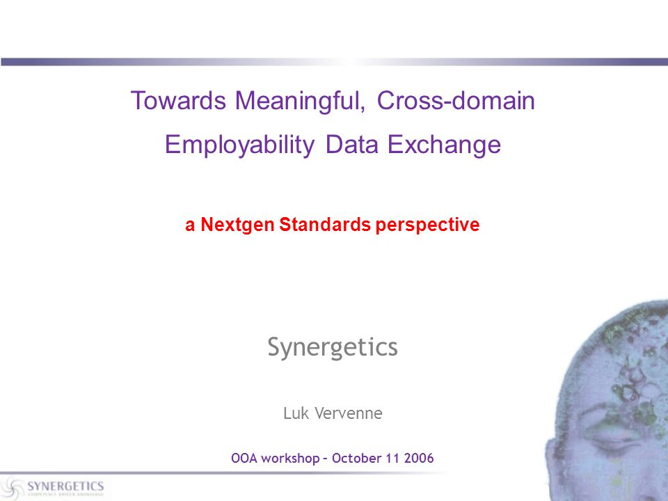 Towards Meaningful, Cross-domain Employability Data Exchange a Nextgen Standards perspective Synergetics Luk Vervenne OOA workshop – October 11 2006