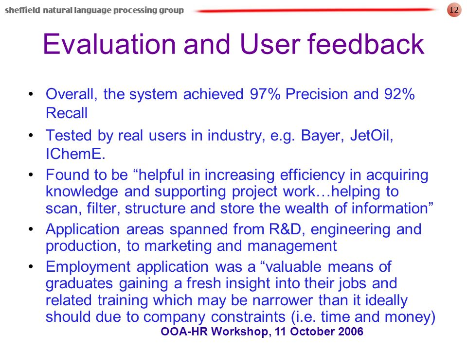 12 OOA-HR Workshop, 11 October 2006 Evaluation and User feedback Overall, the system achieved 97% Precision and 92% Recall Tested by real users in industry, e.g.