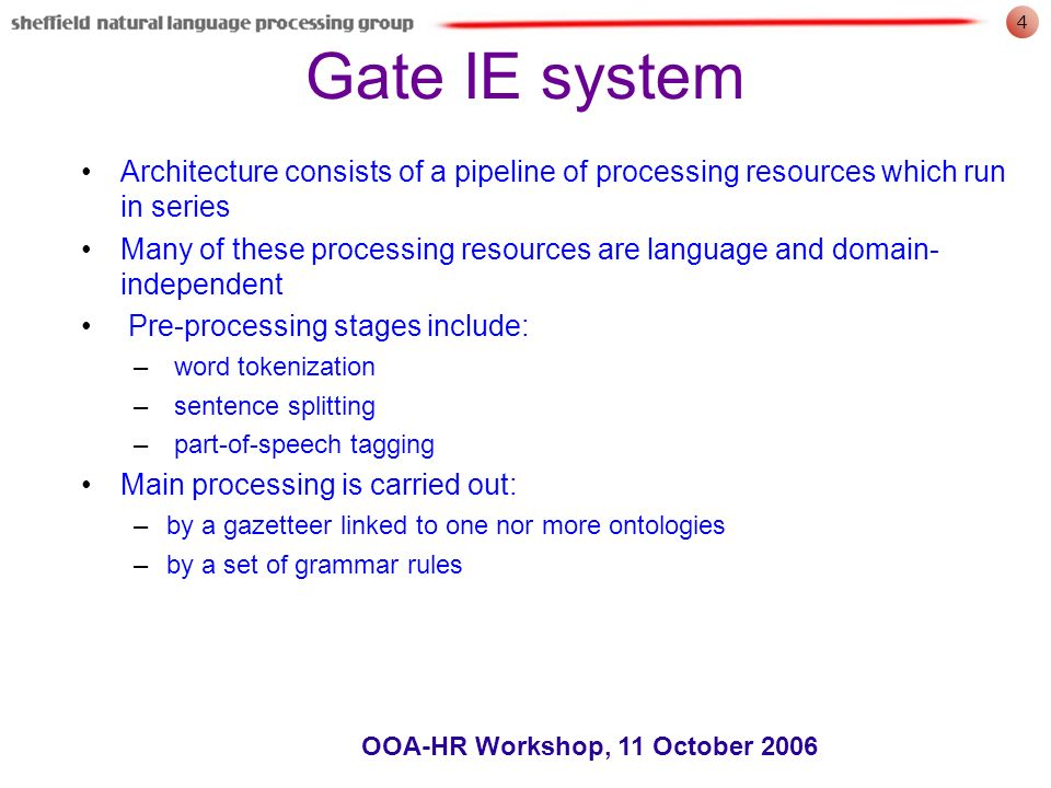 4 OOA-HR Workshop, 11 October 2006 Gate IE system Architecture consists of a pipeline of processing resources which run in series Many of these processing resources are language and domain- independent Pre-processing stages include: – word tokenization – sentence splitting – part-of-speech tagging Main processing is carried out: –by a gazetteer linked to one nor more ontologies –by a set of grammar rules