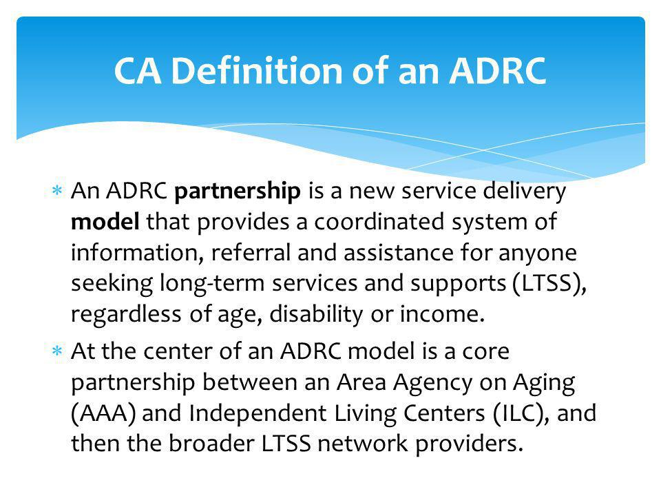 An ADRC partnership is a new service delivery model that provides a coordinated system of information, referral and assistance for anyone seeking long-term services and supports (LTSS), regardless of age, disability or income.