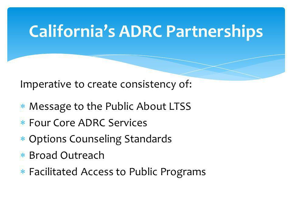 Imperative to create consistency of: Message to the Public About LTSS Four Core ADRC Services Options Counseling Standards Broad Outreach Facilitated Access to Public Programs Californias ADRC Partnerships
