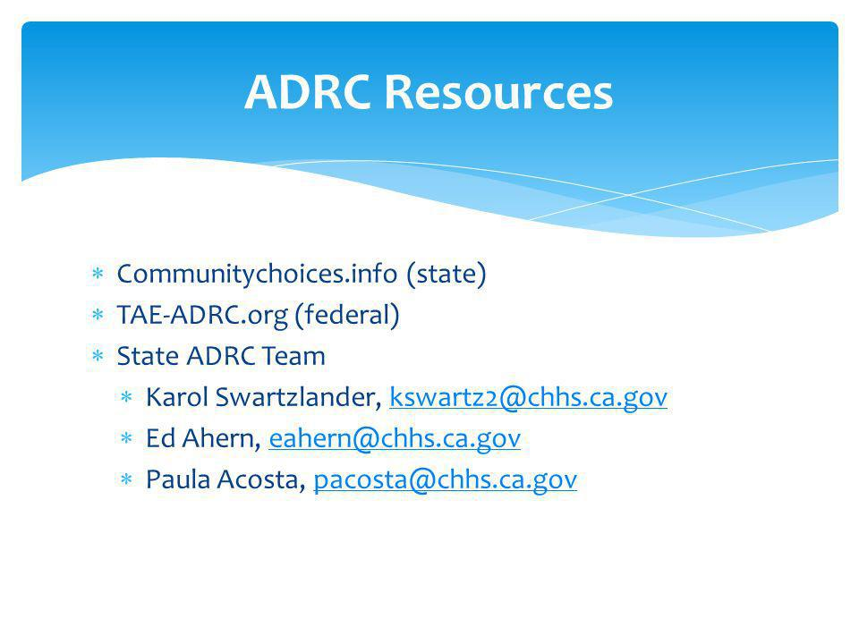 Communitychoices.info (state) TAE-ADRC.org (federal) State ADRC Team Karol Swartzlander, kswartz2@chhs.ca.govkswartz2@chhs.ca.gov Ed Ahern, eahern@chhs.ca.goveahern@chhs.ca.gov Paula Acosta, pacosta@chhs.ca.govpacosta@chhs.ca.gov ADRC Resources