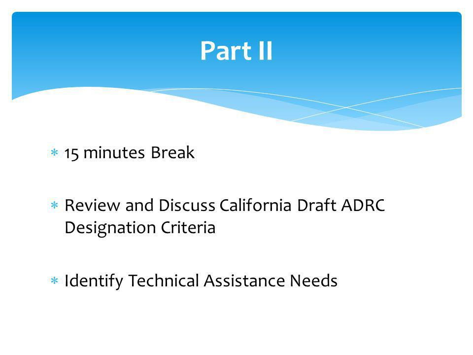 15 minutes Break Review and Discuss California Draft ADRC Designation Criteria Identify Technical Assistance Needs Part II