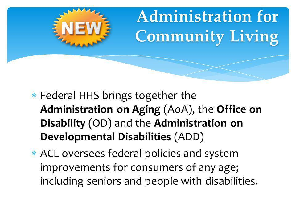 Federal HHS brings together the Administration on Aging (AoA), the Office on Disability (OD) and the Administration on Developmental Disabilities (ADD) ACL oversees federal policies and system improvements for consumers of any age; including seniors and people with disabilities.