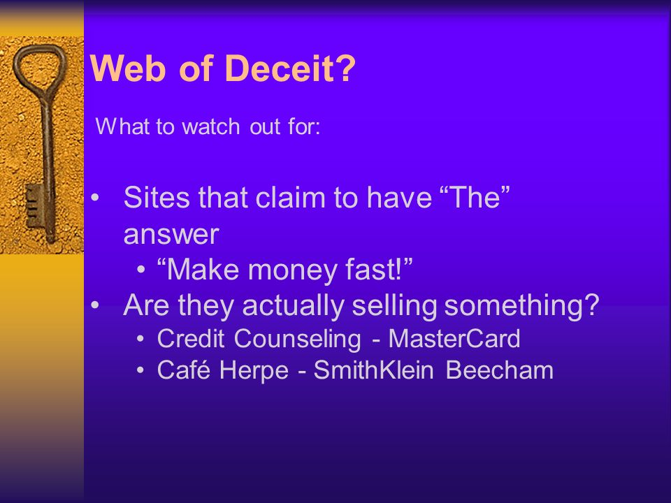 Web of Deceit. What to watch out for: Sites that claim to have The answer Make money fast.