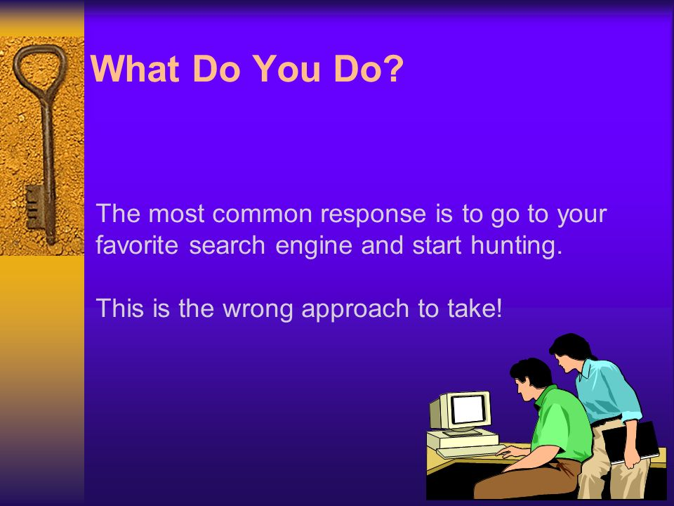What Do You Do. The most common response is to go to your favorite search engine and start hunting.
