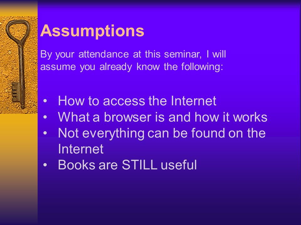 Assumptions By your attendance at this seminar, I will assume you already know the following: How to access the Internet What a browser is and how it works Not everything can be found on the Internet Books are STILL useful