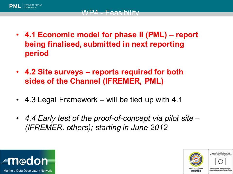 WP4 - Feasibility 4.1 Economic model for phase II (PML) – report being finalised, submitted in next reporting period 4.2 Site surveys – reports required for both sides of the Channel (IFREMER, PML) 4.3 Legal Framework – will be tied up with 4.1 4.4 Early test of the proof-of-concept via pilot site – (IFREMER, others); starting in June 2012