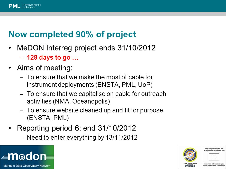 Now completed 90% of project MeDON Interreg project ends 31/10/2012 –128 days to go … Aims of meeting: –To ensure that we make the most of cable for instrument deployments (ENSTA, PML, UoP) –To ensure that we capitalise on cable for outreach activities (NMA, Oceanopolis) –To ensure website cleaned up and fit for purpose (ENSTA, PML) Reporting period 6: end 31/10/2012 –Need to enter everything by 13/11/2012
