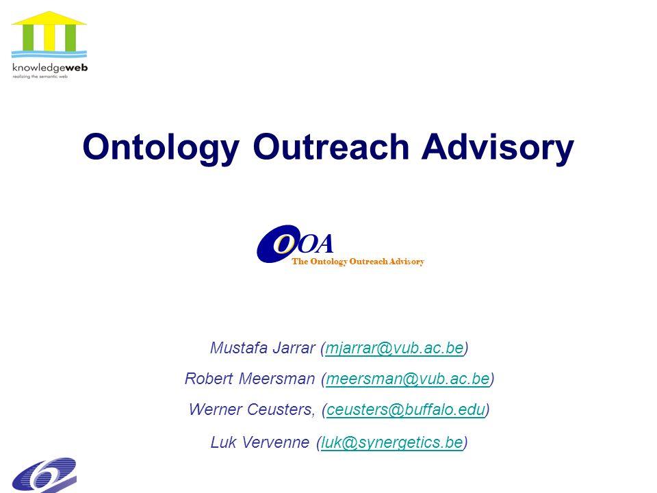 Ontology Outreach Advisory OA O O The Ontology Outreach Advisory Mustafa Jarrar (mjarrar@vub.ac.be)mjarrar@vub.ac.be Robert Meersman (meersman@vub.ac.be)meersman@vub.ac.be Luk Vervenne (luk@synergetics.be)luk@synergetics.be Werner Ceusters, (ceusters@buffalo.edu)ceusters@buffalo.edu