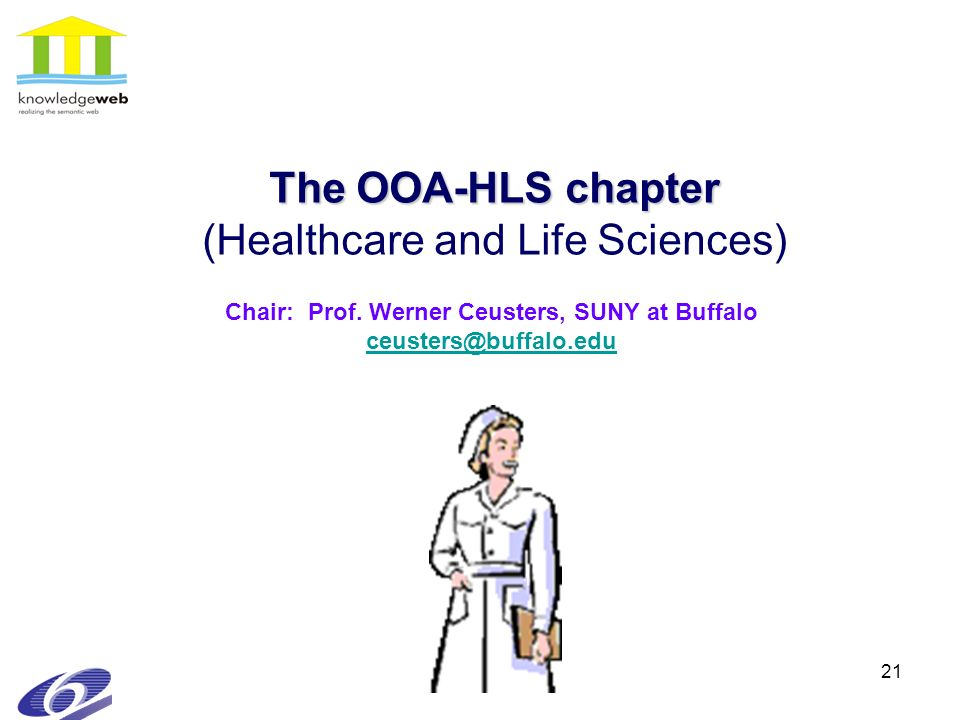 21 The OOA-HLS chapter The OOA-HLS chapter (Healthcare and Life Sciences) Chair: Prof. Werner Ceusters, SUNY at Buffalo ceusters@buffalo.edu ceusters@