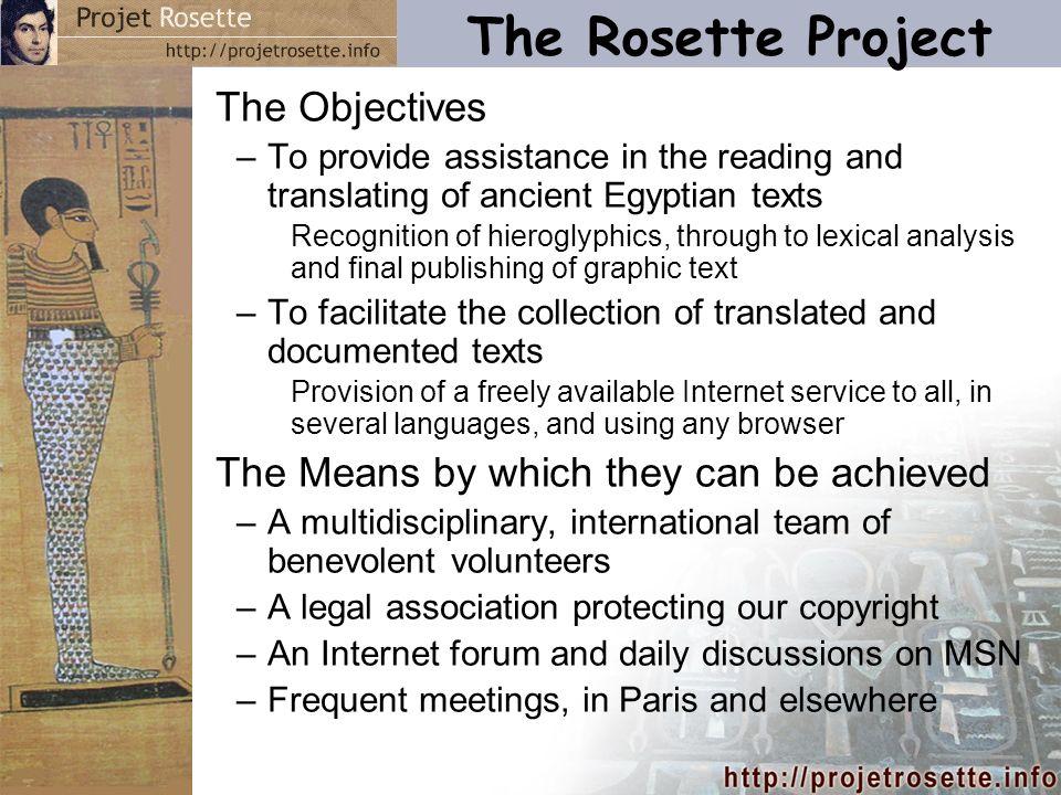 The Rosette Project The Objectives –To provide assistance in the reading and translating of ancient Egyptian texts Recognition of hieroglyphics, through to lexical analysis and final publishing of graphic text –To facilitate the collection of translated and documented texts Provision of a freely available Internet service to all, in several languages, and using any browser The Means by which they can be achieved –A multidisciplinary, international team of benevolent volunteers –A legal association protecting our copyright –An Internet forum and daily discussions on MSN –Frequent meetings, in Paris and elsewhere