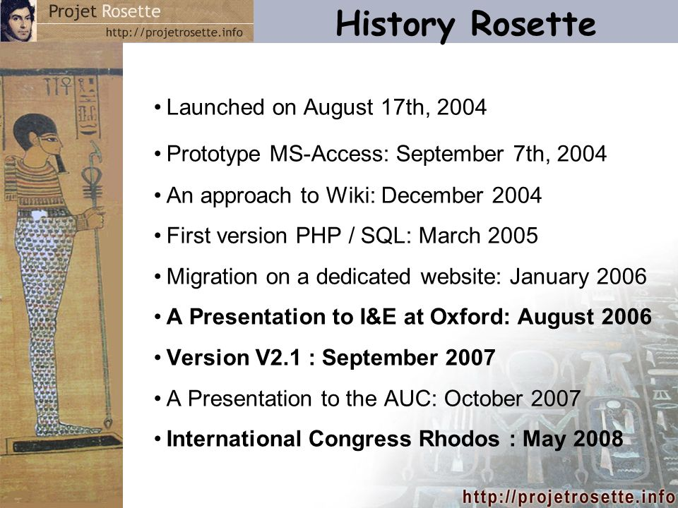 History Rosette Launched on August 17th, 2004 Prototype MS-Access: September 7th, 2004 An approach to Wiki: December 2004 First version PHP / SQL: March 2005 Migration on a dedicated website: January 2006 A Presentation to I&E at Oxford: August 2006 Version V2.1 : September 2007 A Presentation to the AUC: October 2007 International Congress Rhodos : May 2008