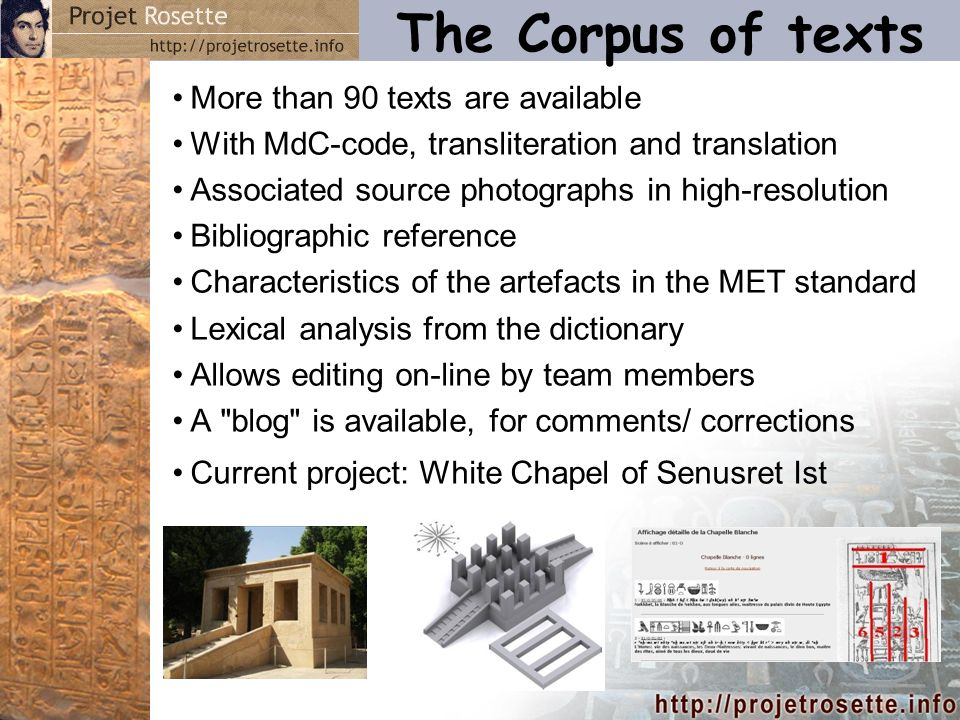 The Corpus of texts More than 90 texts are available With MdC-code, transliteration and translation Associated source photographs in high-resolution Bibliographic reference Characteristics of the artefacts in the MET standard Lexical analysis from the dictionary Allows editing on-line by team members A blog is available, for comments/ corrections Current project: White Chapel of Senusret Ist