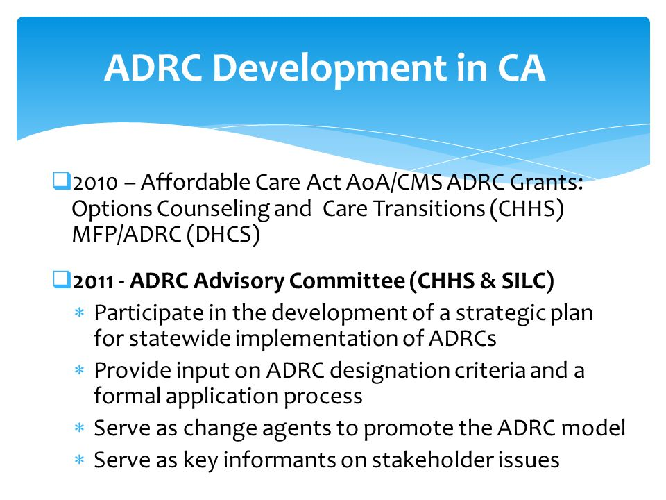 2010 – Affordable Care Act AoA/CMS ADRC Grants: Options Counseling and Care Transitions (CHHS) MFP/ADRC (DHCS) 2011 - ADRC Advisory Committee (CHHS & SILC) Participate in the development of a strategic plan for statewide implementation of ADRCs Provide input on ADRC designation criteria and a formal application process Serve as change agents to promote the ADRC model Serve as key informants on stakeholder issues ADRC Development in CA