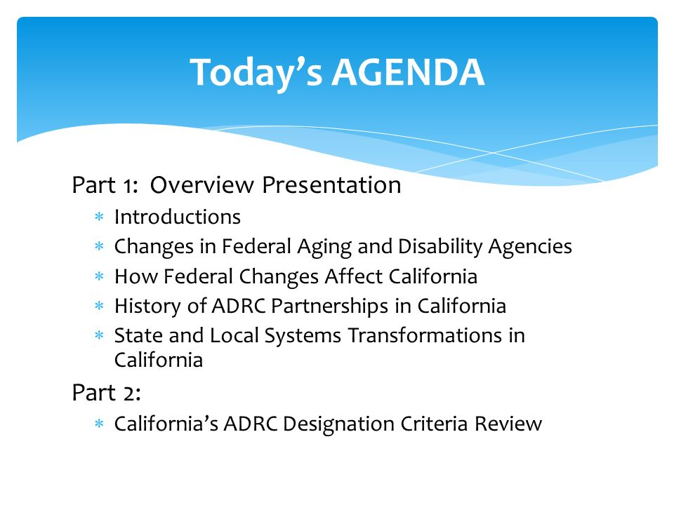Part 1: Overview Presentation Introductions Changes in Federal Aging and Disability Agencies How Federal Changes Affect California History of ADRC Partnerships in California State and Local Systems Transformations in California Part 2: Californias ADRC Designation Criteria Review Todays AGENDA