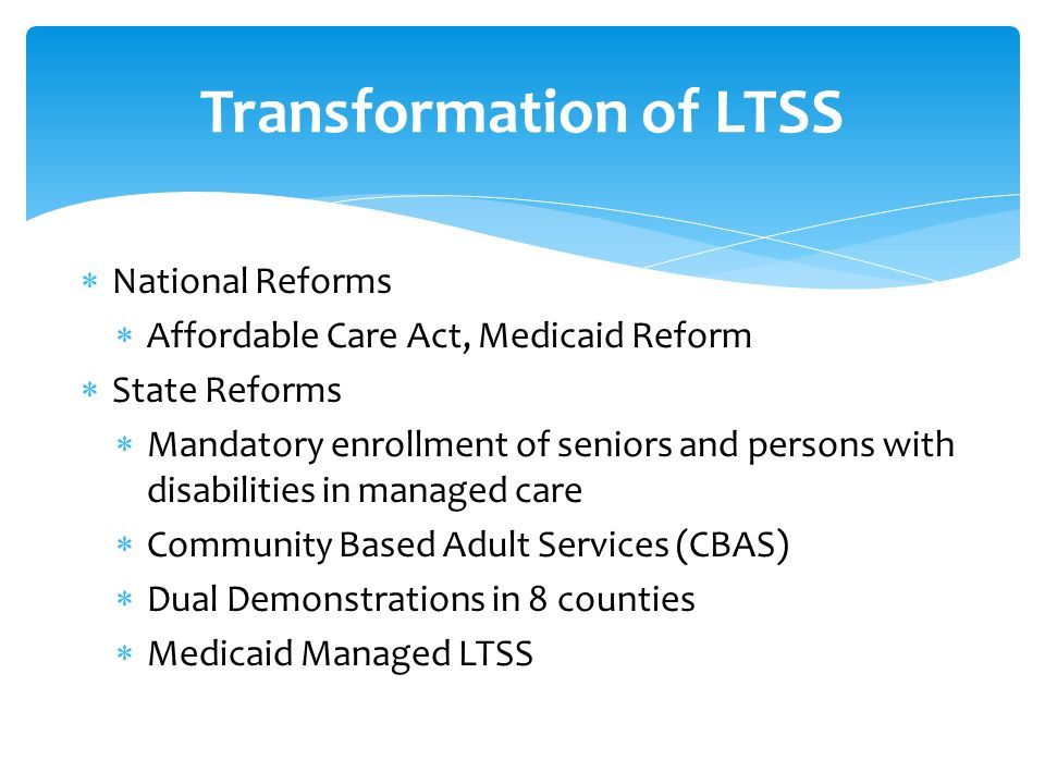 National Reforms Affordable Care Act, Medicaid Reform State Reforms Mandatory enrollment of seniors and persons with disabilities in managed care Community Based Adult Services (CBAS) Dual Demonstrations in 8 counties Medicaid Managed LTSS Transformation of LTSS