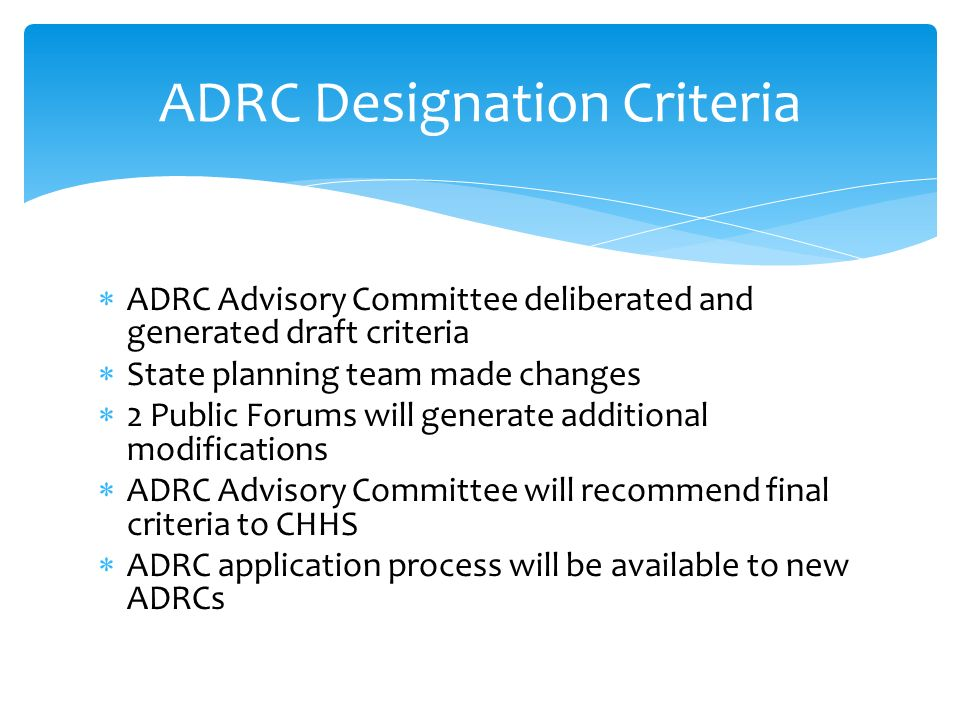 ADRC Advisory Committee deliberated and generated draft criteria State planning team made changes 2 Public Forums will generate additional modifications ADRC Advisory Committee will recommend final criteria to CHHS ADRC application process will be available to new ADRCs ADRC Designation Criteria
